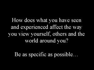 How does what you have seen and experienced