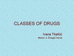 CLASSES OF DRUGS Ivana Tkali Mentor A mega
