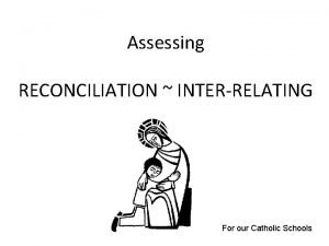 Assessing RECONCILIATION INTERRELATING For our Catholic Schools Assessing