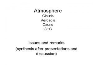 Atmosphere Clouds Aerosols Ozone GHG Issues and remarks