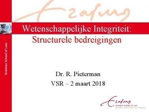Wetenschappelijke Integriteit Structurele bedreigingen Dr R Pieterman VSR