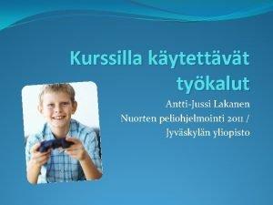 Kurssilla kytettvt tykalut AnttiJussi Lakanen Nuorten peliohjelmointi 2011