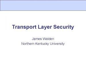 Transport Layer Security James Walden Northern Kentucky University