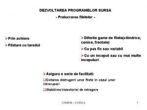 DEZVOLTAREA PROGRAMELOR SURSA Prelucrarea filetelor Prin achiere Filetare