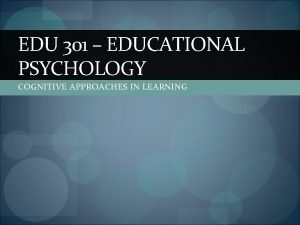 EDU 301 EDUCATIONAL PSYCHOLOGY COGNITIVE APPROACHES IN LEARNING
