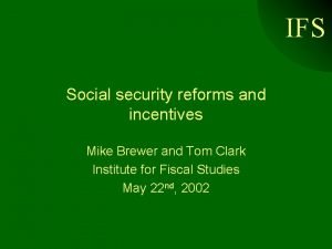 IFS Social security reforms and incentives Mike Brewer