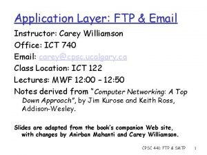 Application Layer FTP Email Instructor Carey Williamson Office
