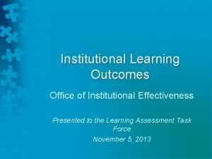 Institutional Learning Outcomes Office of Institutional Effectiveness Presented