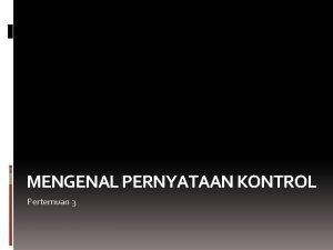 MENGENAL PERNYATAAN KONTROL Pertemuan 3 Pernyataan Kontrol Pada