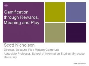Gamification through Rewards Meaning and Play Scott Nicholson