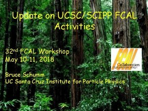 Update on UCSCSCIPP FCAL Activities 32 nd FCAL