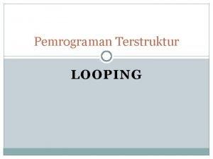 Pemrograman Terstruktur LOOPING Looping Perulangan digunakan untuk mengerjakan