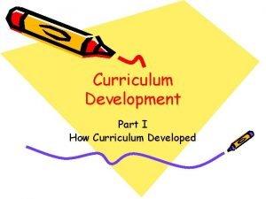 Curriculum Development Part I How Curriculum Developed Curriculum