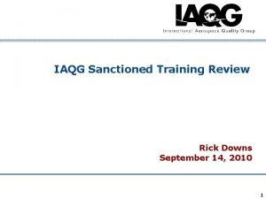 IAQG Sanctioned Training Review Rick Downs September 14