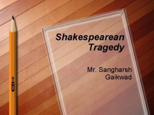 Shakespearean Tragedy Mr Sangharsh Gaikwad Tragedy l l