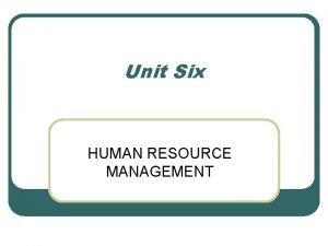 Unit Six HUMAN RESOURCE MANAGEMENT Human Resource Management