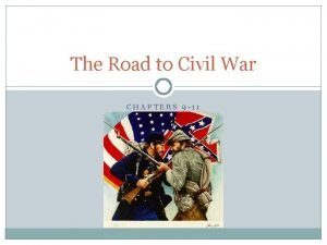 The Road to Civil War CHAPTERS 9 11