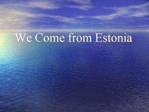 We Come from Estonia Estonia Capital Tallinn Population