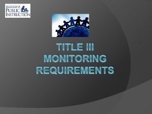 TITLE III MONITORING REQUIREMENTS Title III Part A