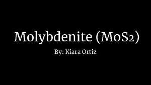 Molybdenite Mo S 2 By Kiara Ortiz Physical