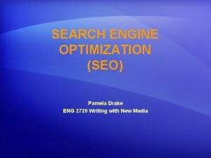 SEARCH ENGINE OPTIMIZATION SEO Pamela Drake ENG 2720