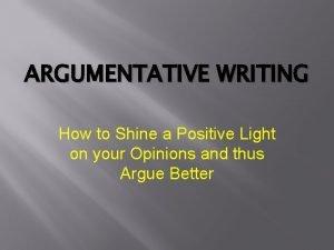 ARGUMENTATIVE WRITING How to Shine a Positive Light