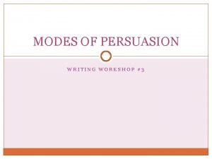 MODES OF PERSUASION WRITING WORKSHOP 3 THREE MODES