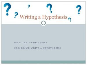Writing a Hypothesis WHAT IS A HYPOTHESIS HOW