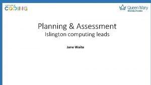 Planning Assessment Islington computing leads Jane Waite Katy