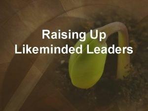 Raising Up Likeminded Leaders I Likeminded leaders are