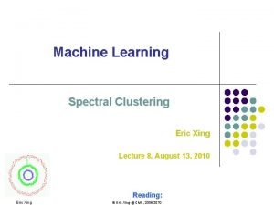 Machine Learning Spectral Clustering Eric Xing Lecture 8