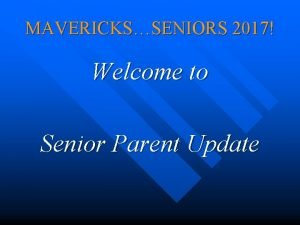 MAVERICKSSENIORS 2017 Welcome to Senior Parent Update Senior