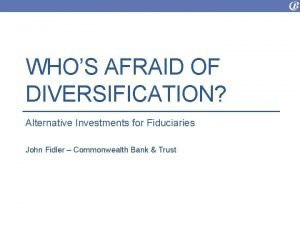 WHOS AFRAID OF DIVERSIFICATION Alternative Investments for Fiduciaries