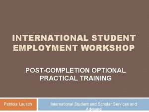 INTERNATIONAL STUDENT EMPLOYMENT WORKSHOP POSTCOMPLETION OPTIONAL PRACTICAL TRAINING