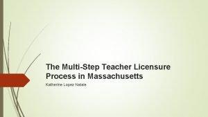 The MultiStep Teacher Licensure Process in Massachusetts Katherine