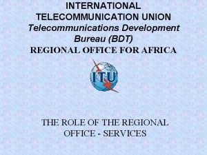 INTERNATIONAL TELECOMMUNICATION UNION Telecommunications Development Bureau BDT REGIONAL