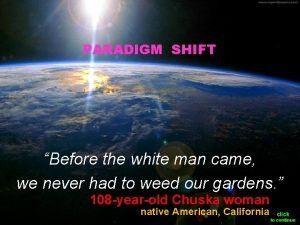 PARADIGM SHIFT Before the white man came we