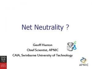 Net Neutrality Geoff Huston Chief Scientist APNIC CAIA