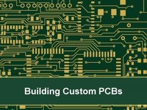 Building Custom PCBs A PCB is a Printed