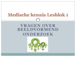 Medische kennis Lesblok 1 VRAGEN OVER BEELDVORMEND ONDERZOEK