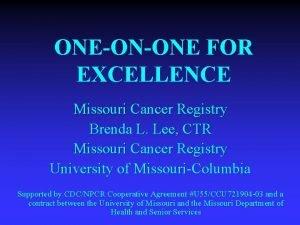 ONEONONE FOR EXCELLENCE Missouri Cancer Registry Brenda L