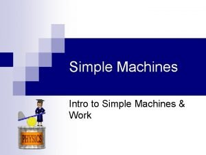 Simple Machines Intro to Simple Machines Work Simple