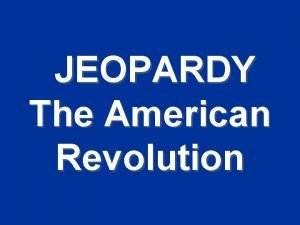 JEOPARDY The American Revolution Sorta like JEOPARDY The