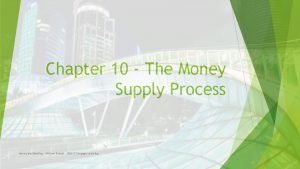 Chapter 10 The Money Supply Process Money and