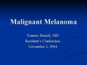 Malignant Melanoma Tommy Busick MD Residents Conference November