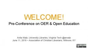 WELCOME PreConference on OER Open Education Anita Walz