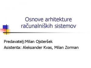 Osnove arhitekture raunalnikih sistemov Predavatelj Milan Ojsterek Asistenta