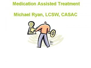 Medication Assisted Treatment Michael Ryan LCSW CASAC What