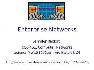 Enterprise Networks Jennifer Rexford COS 461 Computer Networks