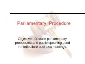Parliamentary Procedure Objective Discuss parliamentary procedures and public